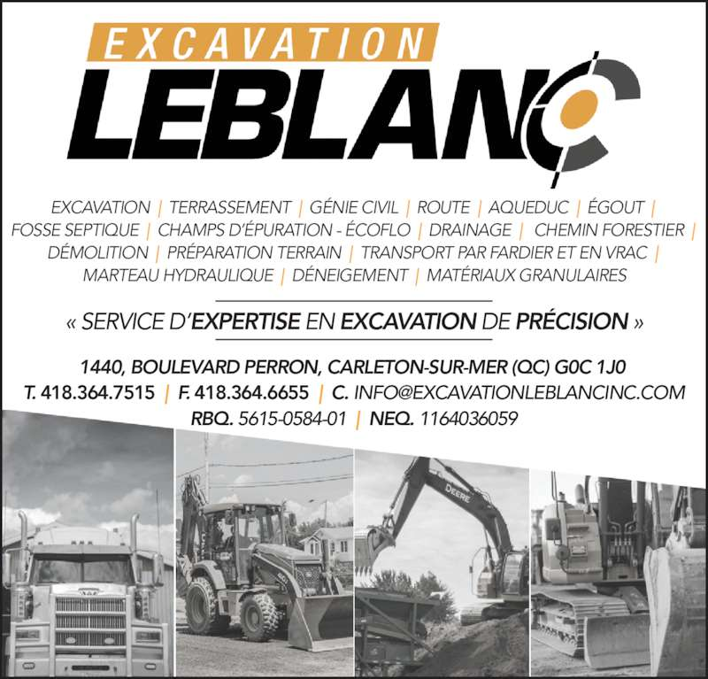 Excavation Leblanc Inc (418-364-7515) - Display Ad - FOSSE SEPTIQUE  |  CHAMPS D??PURATION - ?COFLO  |  DRAINAGE  |   CHEMIN FORESTIER  |  EXCAVATION  |  TERRASSEMENT  |  G?NIE CIVIL  |  ROUTE  |  AQUEDUC  |  ?GOUT  |  D?MOLITION  |  PR?PARATION TERRAIN  |  TRANSPORT PAR FARDIER ET EN VRAC  |  MARTEAU HYDRAULIQUE  |  D?NEIGEMENT  |  MAT?RIAUX GRANULAIRES 1440, BOULEVARD PERRON, CARLETON-SUR-MER (QC) G0C 1J0  RBQ. 5615-0584-01  |  NEQ. 1164036059 ? SERVICE D?EXPERTISE EN EXCAVATION DE PR?CISION ? EXCAVATION  |  TERRASSEMENT  |  G?NIE CIVIL  |  ROUTE  |  AQUEDUC  |  ?GOUT  |  FOSSE SEPTIQUE  |  CHAMPS D??PURATION - ?COFLO  |  DRAINAGE  |   CHEMIN FORESTIER  |  D?MOLITION  |  PR?PARATION TERRAIN  |  TRANSPORT PAR FARDIER ET EN VRAC  |  MARTEAU HYDRAULIQUE  |  D?NEIGEMENT  |  MAT?RIAUX GRANULAIRES 1440, BOULEVARD PERRON, CARLETON-SUR-MER (QC) G0C 1J0  RBQ. 5615-0584-01  |  NEQ. 1164036059 ? SERVICE D?EXPERTISE EN EXCAVATION DE PR?CISION ?