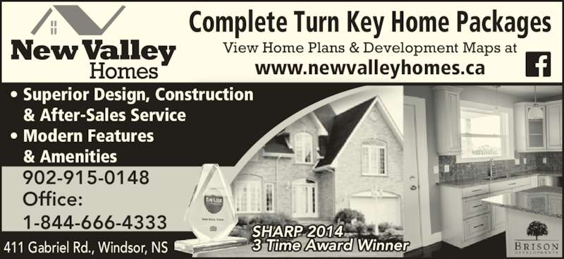 New Valley Homes (902-798-8224) - Display Ad - ? Superior Design, Construction    & After-Sales Service ? Modern Features    & Amenities Office: 1-844-666-4333 SHARP 2014 3 Time Award Winner 902-915-0148 411 Gabriel Rd., Windsor, NS View Home Plans & Development Maps at www.newvalleyhomes.ca Complete Turn Key Home Packages