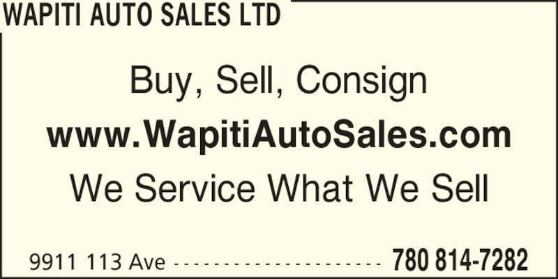 Wapiti Auto Sales Ltd (780-814-7282) - Display Ad - WAPITI AUTO SALES LTD 9911 113 Ave 780 814-7282- - - - - - - - - - - - - - - - - - - - - Buy, Sell, Consign www.WapitiAutoSales.com We Service What We Sell