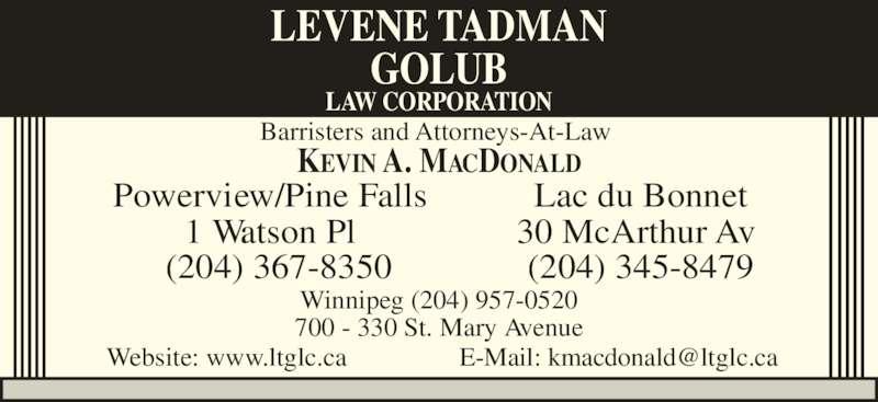 Levene Tadman Golub Law Corporation (204-957-0520) - Display Ad - Powerview/Pine Falls 1 Watson Pl (204) 367-8350 Lac du Bonnet 30 McArthur Av  Winnipeg (204) 957-0520 700 - 330 St. Mary Avenue LEVENE TADMAN GOLUB LAW CORPORATION KEVIN A. MACDONALD (204) 345-8479 Barristers and Attorneys-At-Law