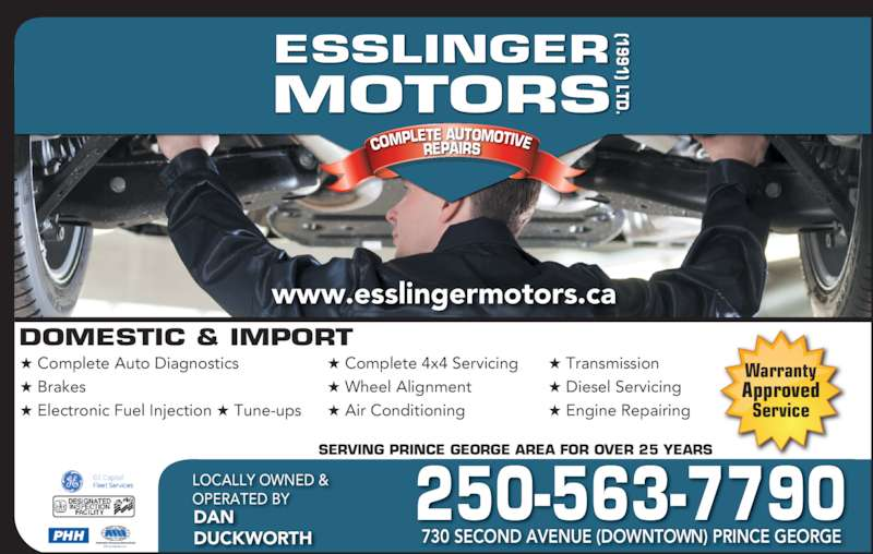 Esslinger Motors (1991) Ltd (250-563-7790) - Display Ad - (1991) LTD DOMESTIC & IMPORT COMPLE ESSLINGER MOTORS TE AUTOMOTIVEREPAIRS ? Complete Auto Diagnostics ? Brakes ? Electronic Fuel Injection ? Tune-ups ? Complete 4x4 Servicing  ? Wheel Alignment ? Air Conditioning ? Transmission ? Diesel Servicing ? Engine Repairing SERVING PRINCE GEORGE AREA FOR OVER 25 YEARS 250-563-7790LOCALLY OWNED & OPERATED BYDAN DUCKWORTH 730 SECOND AVENUE (DOWNTOWN) PRINCE GEORGE www.esslingermotors.ca PHH Warranty Approved Service