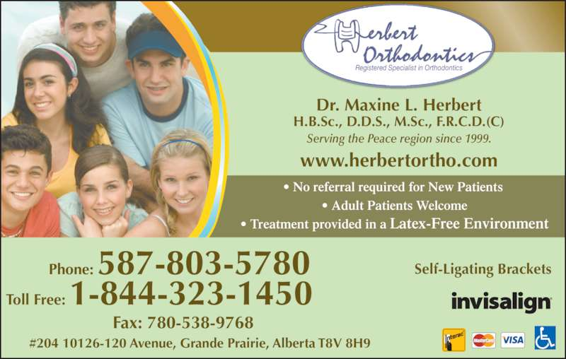 Herbert Orthodontics (780-532-7511) - Display Ad - Dr. Maxine L. Herbert H.B.Sc., D.D.S., M.Sc., F.R.C.D.(C) Serving the Peace region since 1999. ? No referral required for New Patients  ? Adult Patients Welcome ? Treatment provided in a Latex-Free Environment #204 10126-120 Avenue, Grande Prairie, Alberta T8V 8H9 Self-Ligating Brackets www.herbertortho.com Phone: 587-803-5780  Toll Free: 1-844-323-1450    Fax: 780-538-9768 Registered Specialist in Orthodontics