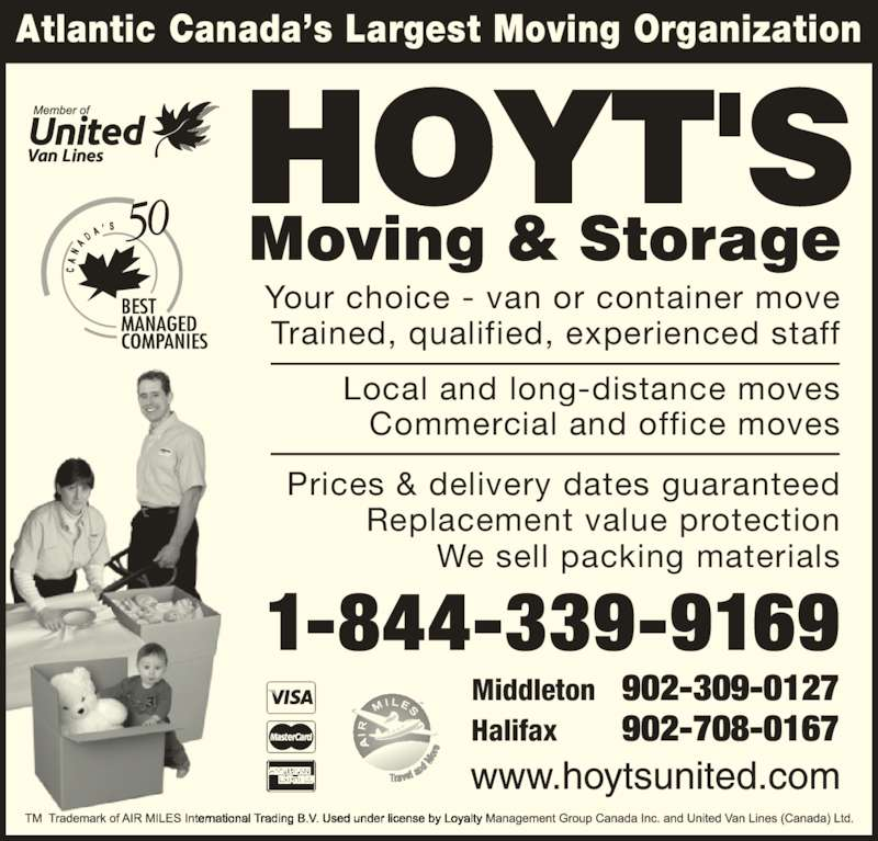 Hoyt's Moving & Storage Ltd (1-877-371-6683) - Display Ad - Atlantic Canada?s Largest Moving Organization Your choice - van or container move Trained, qualified, experienced staff Local and long-distance moves Commercial and office moves Prices & delivery dates guaranteed Middleton 902-309-0127 We sell packing materials Replacement value protection Halifax 902-708-0167 1-844-339-9169