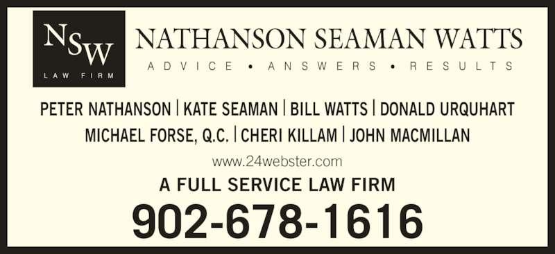 Nathanson Seaman Watts (902-678-1616) - Display Ad - 902-678-1616 PETER NATHANSON | KATE SEAMAN | BILL WATTS | DONALD URQUHART MICHAEL FORSE, Q.C. | CHERI KILLAM | JOHN MACMILLAN A FULL SERVICE LAW FIRM www.24webster.com