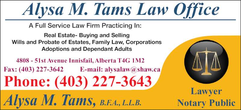 Tams Alysa Lawyer & Notary (403-227-3643) - Display Ad - Alysa M. Tams Law Office Alysa M. Tams, B.F.A., L.L.B. Lawyer Notary Public 4808 - 51st Avenue Innisfail, Alberta T4G 1M2 Phone: (403) 227-3643 Real Estate- Buying and Selling Wills and Probate of Estates, Family Law, Corporations Adoptions and Dependant Adults A Full Service Law Firm Practicing In: