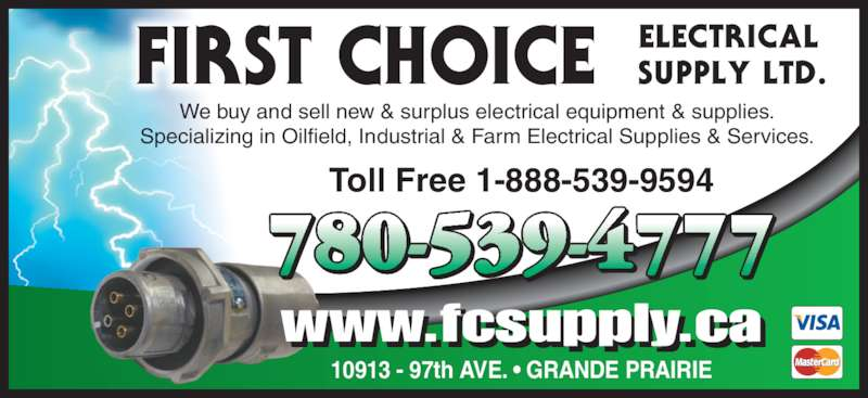 First Choice Electrical Supply Ltd (780-539-4777) - Display Ad - We buy and sell new & surplus electrical equipment & supplies. Specializing in Oilfield, Industrial & Farm Electrical Supplies & Services. www.fcsupply.ca Toll Free 1-888-539-9594 780-539-4777 10913 - 97th AVE. ? GRANDE PRAIRIE