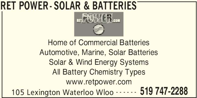 Batteries Unlimited Corp (519-747-2288) - Display Ad - RET POWER - SOLAR & BATTERIES 105 Lexington Waterloo Wloo 519 747-2288- - - - - - Home of Commercial Batteries Automotive, Marine, Solar Batteries Solar & Wind Energy Systems All Battery Chemistry Types www.retpower.com