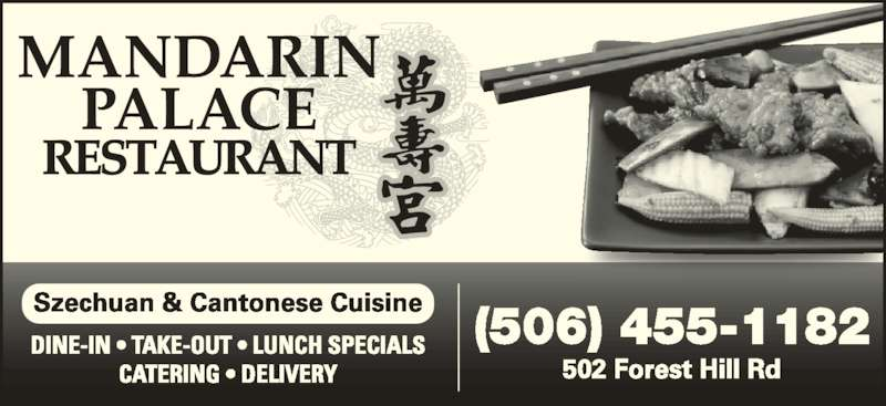 Mandarin Palace Restaurant (506-455-1182) - Display Ad - CATERING ? DELIVERY (506) 455-1182 502 Forest Hill Rd Szechuan & Cantonese Cuisine DINE-IN ? TAKE-OUT ? LUNCH SPECIALS