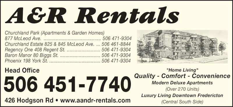 "A&R Rentals (506-451-7740) - Display Ad - Quality - Comfort - Convenience Modern Deluxe Apartments (Over 270 Units) Luxury Living Downtown Fredericton (Central South Side) Head Office Churchland Estate 825 & 845 McLeod Ave.  Regency One 408 Regent St.  Baron Manor 80 Biggs St. Phoenix 198 York St. ... 506 461-8844 ""Home Living"" ......................... 506 471-9304 .............................. 506 471-9304 ...................................... 506 471-9304 Churchland Park (Apartments & Garden Homes) 877 McLeod Ave. ........................................... 506 471-9304 426 Hodgson Rd ? www.aandr-rentals.com"
