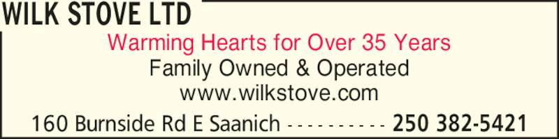 Wilk Stove Ltd (250-382-5421) - Display Ad - 160 Burnside Rd E Saanich - - - - - - - - - - 250 382-5421 Warming Hearts for Over 35 Years Family Owned & Operated www.wilkstove.com WILK STOVE LTD