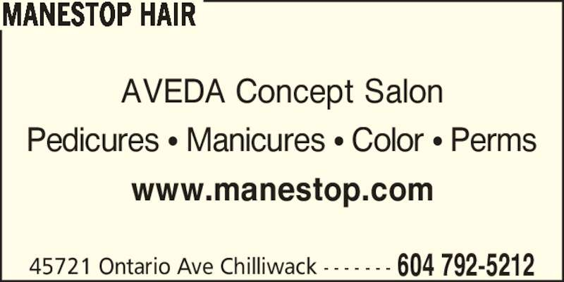 Manestop Hair (604-792-5212) - Display Ad - MANESTOP HAIR AVEDA Concept Salon Pedicures ? Manicures ? Color ? Perms www.manestop.com 45721 Ontario Ave Chilliwack - - - - - - - 604 792-5212