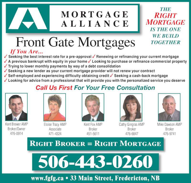 Mortgage Alliance - Front Gate Mortgages (506-443-0260) - Display Ad - ? Looking for advice from a professional that will provide you with the personalized service you deserve If You Are... Kent Brewer AMP Broker/Owner 476-0914 Cathy Gingras AMP Broker 476-6847 ? Self-employed and experiencing difficulty obtaining credit ? Seeking a cash-back mortgage Mike Dawson AMP Broker 476-9741 Kent Fox AMP Broker Front Gate Mortgages THE RIGHT 451-5611 Eloise Tracy AMP Associate 471-4324 MORTGAGE IS THE ONE WE BUILD TOGETHER 506-443-0260 Right Broker = Right Mortgage www.fgfg.ca ? 33 Main Street, Fredericton, NB ? Seeking the best interest rate for a pre-approval ? Renewing or refinancing your current mortgage ? A previous bankrupt with equity in your home ? Looking to purchase or refinance commercial property ? Trying to lower monthly payments by way of a debt consolidation ? Seeking a new lender as your current mortgage provider will not renew your contract Call Us First For Your Free Consultation