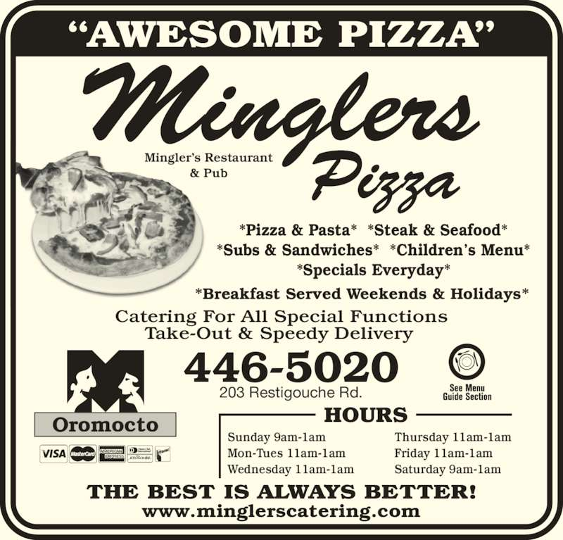 Mingler's Restaurant & Pub (5064465020) - Display Ad - ?AWESOME PIZZA? THE BEST IS ALWAYS BETTER! 446-5020 203 Restigouche Rd. *Breakfast Served Weekends & Holidays* Catering For All Special Functions Take-Out & Speedy Delivery Sunday 9am-1am Mon-Tues 11am-1am Wednesday 11am-1am Thursday 11am-1am Friday 11am-1am Saturday 9am-1am HOURSOromocto www.minglerscatering.com *Pizza & Pasta*  *Steak & Seafood* *Subs & Sandwiches*  *Children?s Menu* *Specials Everyday*