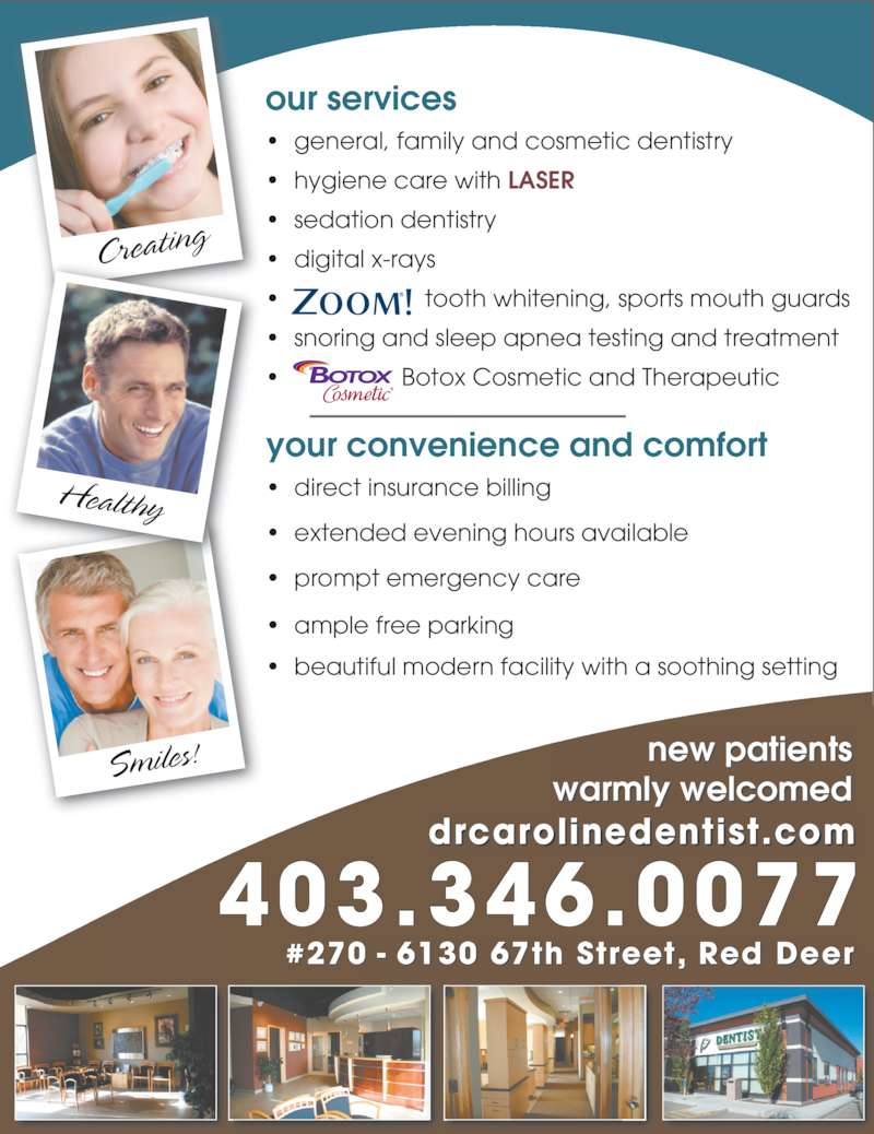 Dr. Caroline Krivuzoff-Sanderson (403-346-0077) - Display Ad - drcarolinedentist.com #270 - 6130 67th Street, Red Deer Creating Smiles! Healthy new patients warmly welcomed your convenience and comfort ? direct insurance billing ? extended evening hours available ? prompt emergency care ? ample free parking ? beautiful modern facility with a soothing setting our services ? general, family and cosmetic dentistry ? hygiene care with LASER ? sedation dentistry ? digital x-rays ?  tooth whitening, sports mouth guards ? snoring and sleep apnea testing and treatment ?  Botox Cosmetic and Therapeutic 403.346.0077