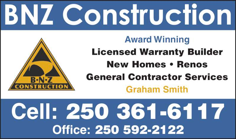 BNZ Construction (250-361-6117) - Display Ad - Award Winning Licensed Warranty Builder New Homes ? Renos General Contractor Services Graham Smith Cell: 250 361-6117 Office: 250 592-2122