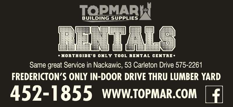 Topmar Building Supplies Ltd (506-452-1855) - Display Ad - FREDERICTON?S ONLY IN-DOOR DRIVE THRU LUMBER YARD 452-1855 WWW.TOPMAR.COM Same great Service in Nackawic, 53 Carleton Drive 575-2261