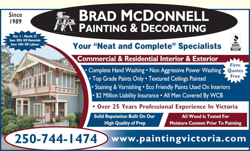 Brad McDonnell Painting & Decorating (250-744-1474) - Display Ad - Since 1989 All Wood Is Tested For Moisture Content Prior To Painting www.paintingvictoria.com Oct. 1 - March 31 Save 30% Off Materials Save 10% Off Labour 250-744-1474 ? Over 25 Years Professional Experience In Victoria ? Complete Hand Washing ? Non Aggressive Power Washing  ? Top Grade Paints Only ? Textured Ceilings Painted   ? Staining & Varnishing ? Eco Friendly Paints Used On Interiors    ? $2 Million Liability Insurance ? All Men Covered By WCB Commercial & Residential Interior & Exterior Solid Reputation Built On Our  High Quality of Prep BRAD MCDONNELL  PAINTING & DECORATING Firm Quotes Free Your ?Neat and Complete? Specialists