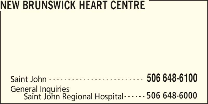 New Brunswick Heart Centre (506-648-6100) - Display Ad - NEW BRUNSWICK HEART CENTRE Saint John 506 648-6100- - - - - - - - - - - - - - - - - - - - - - - - - General Inquiries 506 648-6000Saint John Regional Hospital - - - - - -