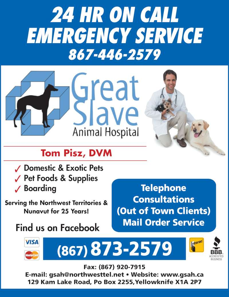 Great Slave Animal Hospital (867-873-2579) - Display Ad - 129 Kam Lake Road, Po Box 2255,Yellowknife X1A 2P7 Tom Pisz, DVM Domestic & Exotic Pets Boarding Pet Foods & Supplies Telephone (Out of Town Clients) Mail Order Service Serving the Northwest Territories & Nunavut for 25 Years! (867) 873-2579 867-446-2579 Fax: (867) 920-7915 Find us on Facebook Consultations 24 HR ON CALL EMERGENCY SERVICE