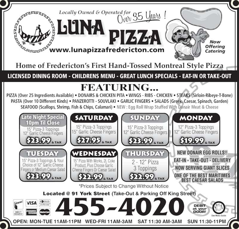 "Luna Pizza 1990 Ltd (506-455-4020) - Display Ad - NOW SERVING GIANT SLICES ONE OF THE BEST MARITIMES BEST CAESAR SALADS *Prices Subject to Change Without Notice EAT-IN - TAKE-OUT - DELIVERY Now Offering Cateringwww.lunapizzafredericton.com Locally Owned & Operated for Home of Fredericton?s First Hand-Tossed Montreal Style Pizza FEATURING... PIZZA (Over 25 Ingredients Available) ? DONAIRS & CHICKEN PITA ? WINGS - RIBS - CHICKEN ? STEAKS (Sirloin-Ribeye-T-Bone) PASTA (Over 10 Different Kinds) ? PANZEROTTI - SOUVLAKI ? GARLIC FINGERS ? SALADS (Greek, Caesar, Spinach, Garden) SEAFOOD (Scallops, Shrimp, Fish & Chips, Calamari) ? NEW : Egg Roll Wrap Stuffed With Donair Meat & Cheese 455-4020 OPEN: MON-TUE 11AM-11PM   WED-FRI 11AM-3AM    SAT 11:30 AM-3AM    SUN 11:30-11PM See Menu Guide LICENSED DINING ROOM - CHILDRENS MENU - GREAT LUNCH SPECIALS - EAT-IN OR TAKE-OUT 15"" Pizza-3 Toppings 15"" Garlic Cheese Fingers15"" Pizza-3 Toppings12"" Garlic Cheese Fingers $23.99 & TAX 15"" Pizza-3 Toppings 12"" Garlic Cheese Fingers 12"" Pizza-3 Toppings 12"" Garlic Cheese Fingers 15"" Pizza-3 Toppings & Your Choice of 12"" Garlic Cheese Fingers or Medium Caesar Salad 15"" Pizza With Works, 2L Coke Product, Plus Choose Garlic Cheese Fingers Or Caesar Salad 2 - 12"" Pizza 3 Toppings Late Night Special 10pm Til Close Saturday sunday monday tuesday wednesday thursday $27.95 & TAX $23.99 & TAX $19.99 & TAX $23.99 & TAX $22.99 & TAX $22.99 & TAX NEW DONAIR EGG ROLLS!!"