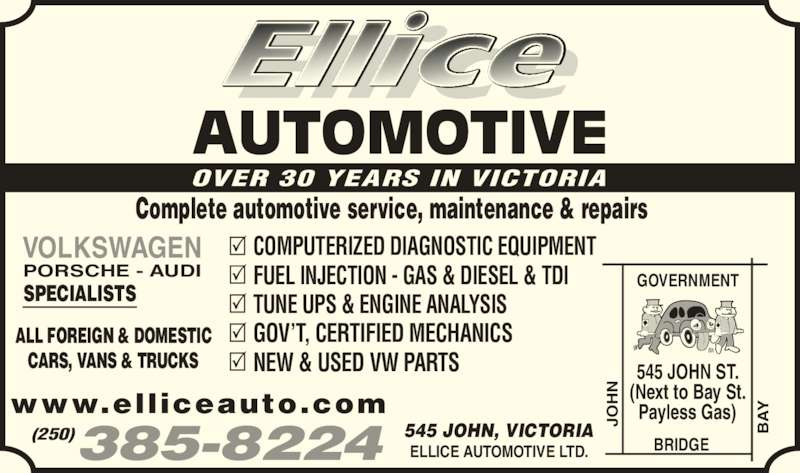 Ellice Automotive Ltd (250-385-8224) - Display Ad - AUTOMOTIVE OVER 30 YEARS IN VICTORIA Complete automotive service, maintenance & repairs ALL FOREIGN & DOMESTIC CARS, VANS & TRUCKS VOLKSWAGEN PORSCHE - AUDI SPECIALISTS COMPUTERIZED DIAGNOSTIC EQUIPMENT FUEL INJECTION - GAS & DIESEL & TDI TUNE UPS & ENGINE ANALYSIS GOV?T, CERTIFIED MECHANICS NEW & USED VW PARTS ELLICE AUTOMOTIVE LTD. 545 JOHN, VICTORIA(250)385-8224 www.elliceauto.com GOVERNMENT BRIDGE JO AY 545 JOHN ST. (Next to Bay St. Payless Gas)JO AY