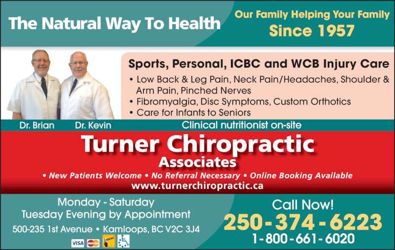 Turner Chiropractic Associates (250-374-6223) - Display Ad - Turner Chiropractic Associates www.turnerchiropractic.ca ? New Patients Welcome ? No Referral Necessary ? Online Booking Available Our Family Helping Your Family Since 1957 250- 374 - 6223 Call Now! 1-800-661-6020 The Natural Way To Health 500-235 1st Avenue ? Kamloops, BC V2C 3J4 Monday - Saturday Tuesday Evening by Appointment Sports, Personal, ICBC and WCB Injury Care ? Low Back & Leg Pain, Neck Pain/Headaches, Shoulder &    Arm Pain, Pinched Nerves ? Fibromyalgia, Disc Symptoms, Custom Orthotics ? Care for Infants to Seniors Dr. Brian Dr. Kevin Clinical nutritionist on-site