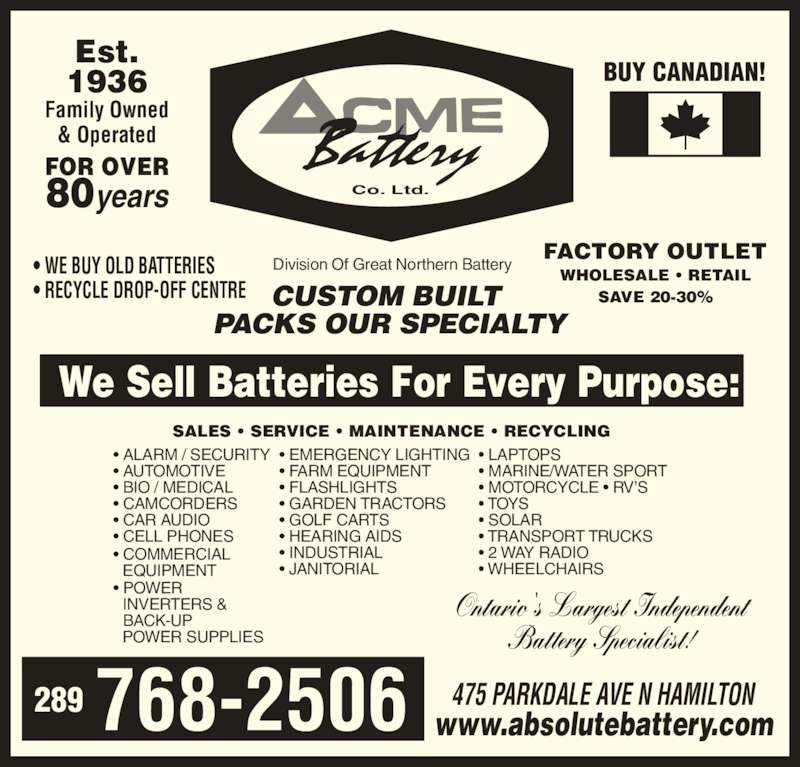 ACME Battery Company (905-545-3053) - Display Ad - 475 PARKDALE AVE N HAMILTON www.absolutebattery.com Est. 1936 Family Owned & Operated FOR OVER 80years SALES ? SERVICE ? MAINTENANCE ? RECYCLING We Sell Batteries For Every Purpose: Ontario's Largest Independent Battery Specialist! FACTORY OUTLET WHOLESALE ? RETAIL SAVE 20-30% BUY CANADIAN! ? EMERGENCY LIGHTING ? FARM EQUIPMENT ? FLASHLIGHTS ? GARDEN TRACTORS ? GOLF CARTS ? HEARING AIDS ? INDUSTRIAL ? JANITORIAL ? LAPTOPS ? MARINE/WATER SPORT ? MOTORCYCLE ? RV?S ? TOYS ? SOLAR ? TRANSPORT TRUCKS ? 2 WAY RADIO ? WHEELCHAIRS ? ALARM / SECURITY ? AUTOMOTIVE ? BIO / MEDICAL ? CAMCORDERS ? CAR AUDIO ? CELL PHONES ? COMMERCIAL    EQUIPMENT ? POWER    INVERTERS &    BACK-UP    POWER SUPPLIES Co. Ltd.        768-2506289 CUSTOM BUILT  PACKS OUR SPECIALTY ? RECYCLE DROP-OFF CENTRE  Division Of Great Northern Battery? WE BUY OLD BATTERIES