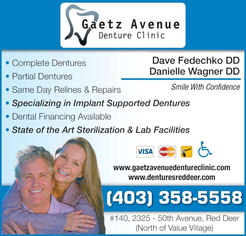 Gaetz Avenue Denture Clinic (403-358-5558) - Display Ad - Dave Fedechko DD Danielle Wagner DD Smile With Confidence (403) 358-5558 #140, 2325 - 50th Avenue, Red Deer (North of Value Village) www.gaetzavenuedentureclinic.com www.denturesreddeer.com ? Complete Dentures ? Partial Dentures ? Same Day Relines & Repairs ? Specializing in Implant Supported Dentures ? Dental Financing Available ? State of the Art Sterilization & Lab Facilities