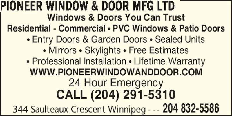 Pioneer Window & Door Mfg Ltd (204-832-5586) - Display Ad - Windows & Doors You Can Trust Residential - Commercial ? PVC Windows & Patio Doors ? Entry Doors & Garden Doors ? Sealed Units ? Mirrors ? Skylights ? Free Estimates ? Professional Installation ? Lifetime Warranty WWW.PIONEERWINDOWANDDOOR.COM 24 Hour Emergency CALL (204) 291-5310 344 Saulteaux Crescent Winnipeg - - - 204 832-5586 PIONEER WINDOW & DOOR MFG LTD