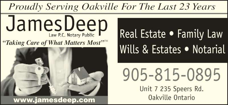 James Deep (905-815-0895) - Display Ad - ?Taking Care of What Matters Most?? 905-815-0895 Real Estate ? Family Law Wills & Estates ? Notarial www.jamesdeep.com Proudly Serving Oakville For The Last 23 Years Unit 7 235 Speers Rd. Oakville Ontario JAMESDEEPLAW PROFESSIONAL CORPORATION