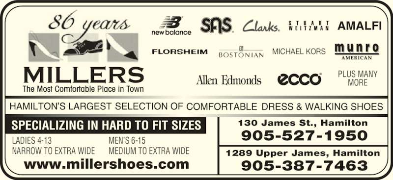 Miller's Shoe Store (905-527-1950) - Display Ad - NARROW TO EXTRA WIDE MEN?S 6-15 MORE LADIES 4-13 NARROW TO EXTRA WIDE MEN?S 6-15 MEDIUM TO EXTRA WIDE MORE SPECIALIZING IN HARD TO FIT SIZES www.millershoes.com 130 James St., Hamilton  905-527-1950 1289 Upper James, Hamilton  905-387-7463 MICHAEL KORS PLUS MANY LADIES 4-13 MEDIUM TO EXTRA WIDE SPECIALIZING IN HARD TO FIT SIZES www.millershoes.com 130 James St., Hamilton  905-527-1950 PLUS MANY 1289 Upper James, Hamilton  905-387-7463 MICHAEL KORS