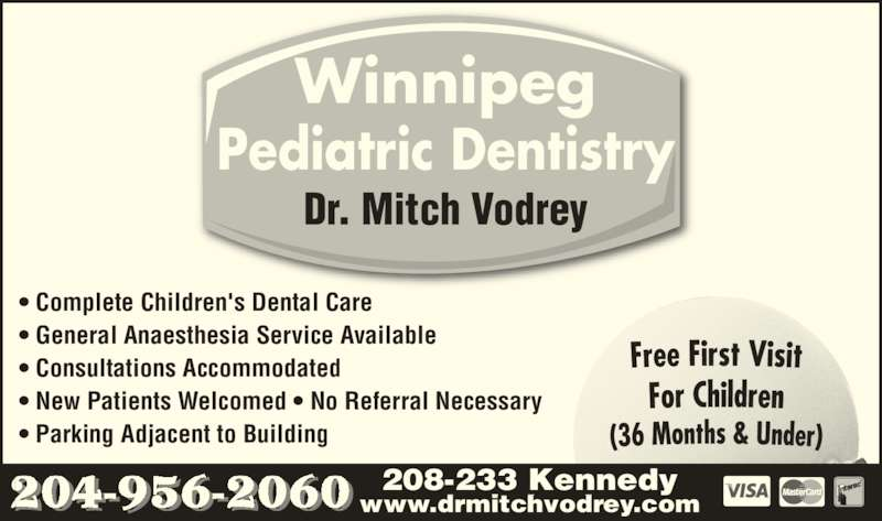 Dr M B Vodrey (204-956-2060) - Display Ad - Winnipeg Pediatric Dentistry Dr. Mitch Vodrey ? Complete Children's Dental Care ? General Anaesthesia Service Available ? Consultations Accommodated ? New Patients Welcomed ? No Referral Necessary ? Parking Adjacent to Building 208-233 Kennedy www.drmitchvodrey.com204-956-2060