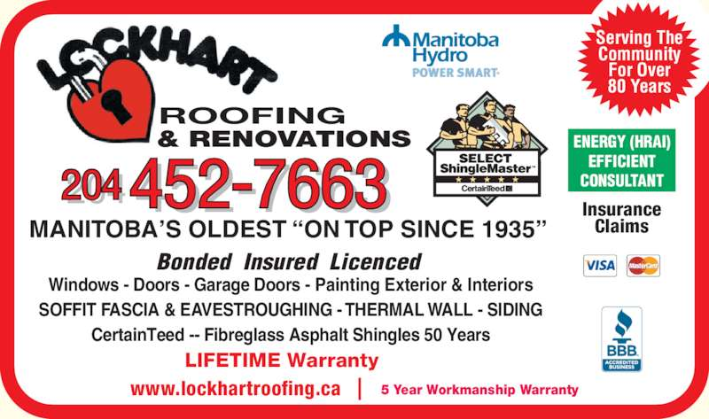Lockhart Roofing & General Contracting (204-452-7663) - Display Ad - 204 452-7663 ROOFING & RENOVATIONS LIFETIME Warranty MANITOBA?S OLDEST ?ON TOP SINCE 1935?  Bonded  Insured  Licenced  Windows - Doors - Garage Doors - Painting Exterior & Interiors SOFFIT FASCIA & EAVESTROUGHING - THERMAL WALL - SIDING CertainTeed -- Fibreglass Asphalt Shingles 50 Years ENERGY (HRAI) EFFICIENT CONSULTANT Serving The Community For Over 80 Years www.lockhartroofing.ca 5 Year Workmanship Warranty Insurance Claims