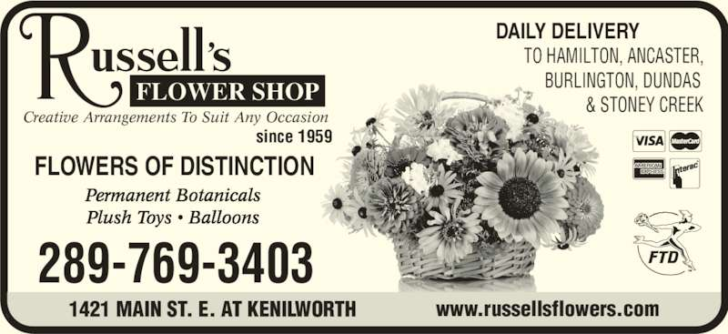 Russell's Flower Shop (905-547-1239) - Display Ad - Creative Arrangements To Suit Any Occasion since 1959 FLOWERS OF DISTINCTION Permanent Botanicals Plush Toys ? Balloons 289-769-3403 1421 MAIN ST. E. AT KENILWORTH www.russellsflowers.com DAILY DELIVERY        TO HAMILTON, ANCASTER,              BURLINGTON, DUNDAS                        & STONEY CREEK