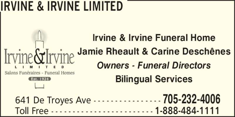 Irvine & Irvine Limited (705-232-4006) - Display Ad - 641 De Troyes Ave - - - - - - - - - - - - - - - - 705-232-4006 Toll Free - - - - - - - - - - - - - - - - - - - - - - - - 1-888-484-1111 Irvine & Irvine Funeral Home Jamie Rheault & Carine Desch?nes Owners - Funeral Directors Bilingual Services IRVINE & IRVINE LIMITED