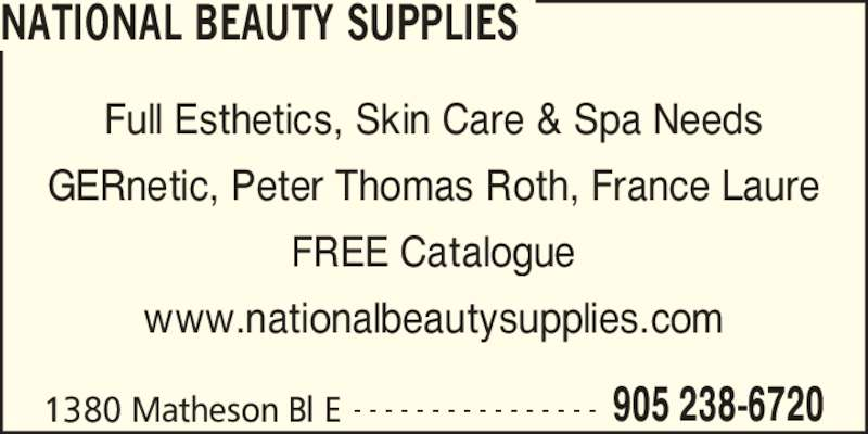 National Beauty Supplies (905-238-6720) - Display Ad - NATIONAL BEAUTY SUPPLIES 1380 Matheson Bl E 905 238-6720- - - - - - - - - - - - - - - - Full Esthetics, Skin Care & Spa Needs GERnetic, Peter Thomas Roth, France Laure FREE Catalogue www.nationalbeautysupplies.com