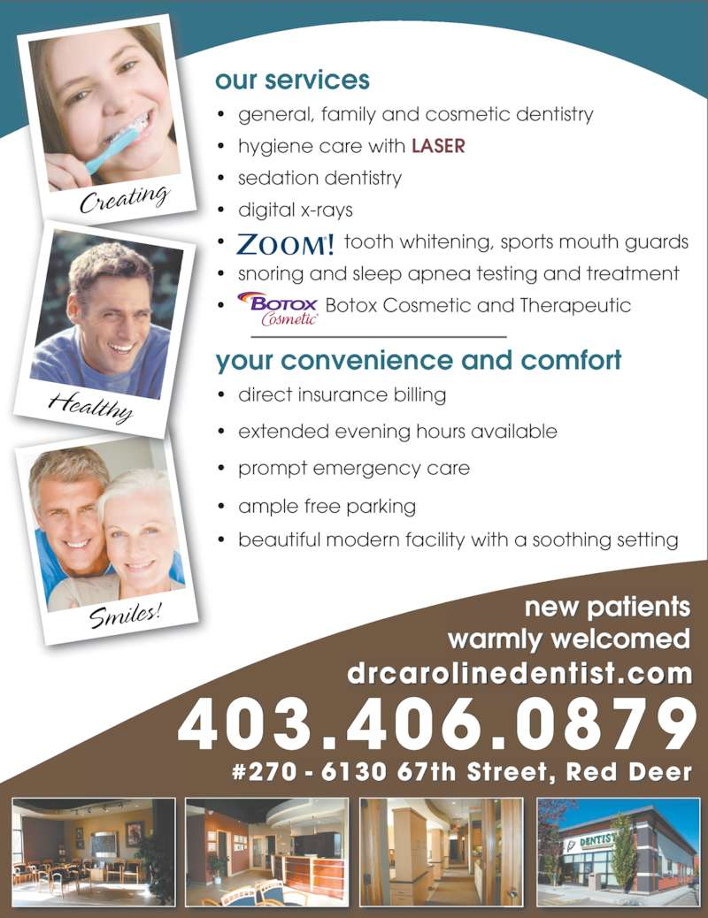 Dr. Caroline Krivuzoff-Sanderson (403-346-0077) - Display Ad - drcarolinedentist.com #270 - 6130 67th Street, Red Deer Creating Smiles! Healthy new patients warmly welcomed your convenience and comfort ? direct insurance billing ? extended evening hours available ? prompt emergency care ? ample free parking ? beautiful modern facility with a soothing setting our services ? general, family and cosmetic dentistry ? hygiene care with LASER ? sedation dentistry ? digital x-rays ?  tooth whitening, sports mouth guards ? snoring and sleep apnea testing and treatment ?  Botox Cosmetic and Therapeutic 403.406.0879