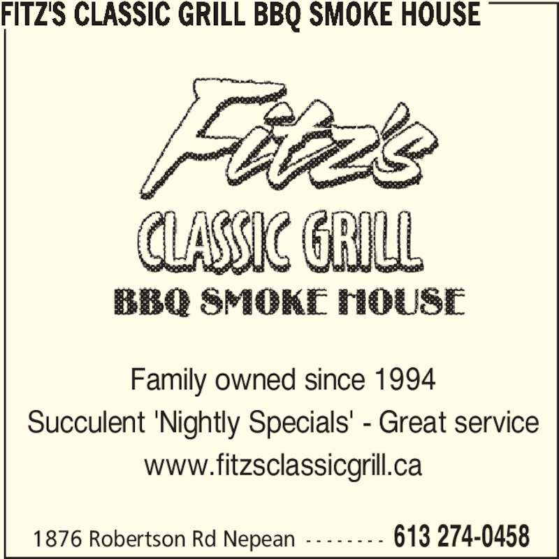 Fitz's Classic Grill BBQ Smoke House (613-274-0458) - Display Ad - Family owned since 1994 Succulent 'Nightly Specials' - Great service www.fitzsclassicgrill.ca FITZ'S CLASSIC GRILL BBQ SMOKE HOUSE 1876 Robertson Rd Nepean - - - - - - - - 613 274-0458