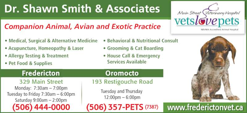 Main Street Veterinary Hospital (506-444-0000) - Display Ad - Dr. Shawn Smith & Associates Companion Animal, Avian and Exotic Practice Tuesday and Thursday  12:00pm ? 6:00pm Fredericton Oromocto 193 Restigouche Road ? Medical, Surgical & Alternative Medicine ? Acupuncture, Homeopathy & Laser ? Allergy Testing & Treatment ? Pet Food & Supplies ? Behavioral & Nutritional Consult ? Grooming & Cat Boarding ? House Call & Emergency     Services Available 329 Main Street Monday:  7:30am ? 7:00pm Tuesday to Friday 7:30am ? 6:00pm Saturday 9:00am ? 2:00pm (506) 444-0000 (506) 357-PETS (7387) NBVMA Accredited Animal Hospital www.frederictonvet.ca