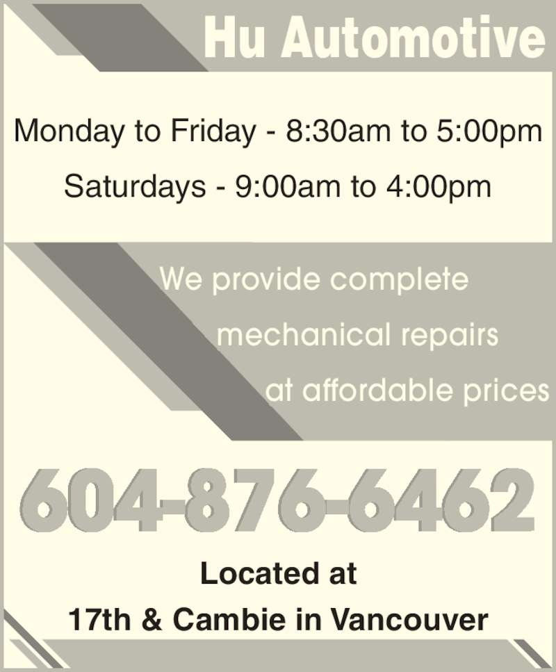 Hu Automotive (604-876-6462) - Display Ad - Hu Automotive Monday to Friday - 8:30am to 5:00pm Saturdays - 9:00am to 4:00pm Located at 17th & Cambie in Vancouver We provide complete     mechanical repairs           at affordable prices 604-876-6462