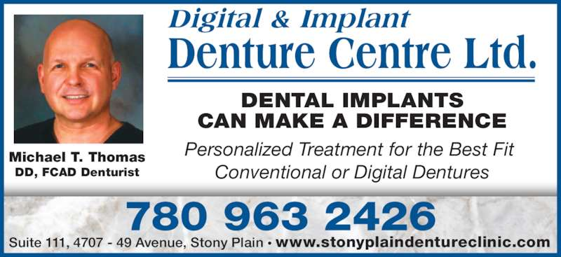Stony Plain Denture Clinic (780-963-2426) - Display Ad - Digital & Implant Denture Centre Ltd. DENTAL IMPLANTS CAN MAKE A DIFFERENCE Personalized Treatment for the Best Fit  Conventional or Digital Dentures 780 963 2426 Michael T. Thomas DD, FCAD Denturist Suite 111, 4707 - 49 Avenue, Stony Plain ? www.stonyplaindentureclinic.com