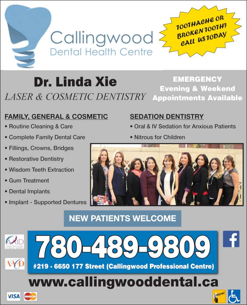Callingwood Dental Health Center (780-489-9809) - Display Ad - ? Routine Cleaning & Care ? Complete Family Dental Care ? Fillings, Crowns, Bridges ? Restorative Dentistry ? Wisdom Teeth Extraction ? Gum Treatment ? Dental Implants ? Implant - Supported Dentures www.callingwooddental.ca FAMILY, GENERAL & COSMETIC SEDATION DENTISTRY NEW PATIENTS WELCOME 780-489-9809 #219 - 6650 177 Street (Callingwood Professional Centre) EMERGENCY Evening & Weekend Appointments AvailableLASER & COSMETIC DENTISTRY TOOTH ACHE  OR BROKE N TOOT H? CALL  U S TODA ? Oral & IV Sedation for Anxious Patients ? Nitrous for Children