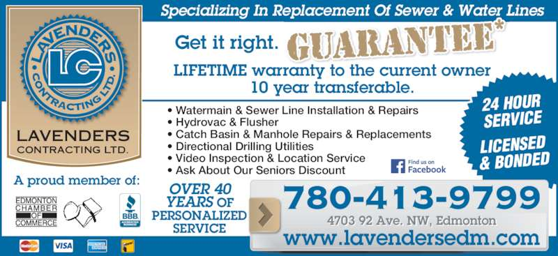 Lavenders Contracting Ltd (780-413-9799) - Display Ad - YEARS OF PERSONALIZED SERVICE ? Watermain & Sewer Line Installation & Repairs ? Directional Drilling Utilities ? Video Inspection & Location Service ? Ask About Our Seniors Discount ? Hydrovac & Flusher ? Catch Basin & Manhole Repairs & Replacements LAVENDERS CONTRACTING LTD. Get it right. OVER 40 LIFETIME warranty to the current owner 10 year transferable. A proud member of: LICENSED & BONDED 24 HOUR SERVICE Specializing In Replacement Of Sewer & Water Lines 780-413-9799 www.lavendersedm.com 4703 92 Ave. NW, Edmonton