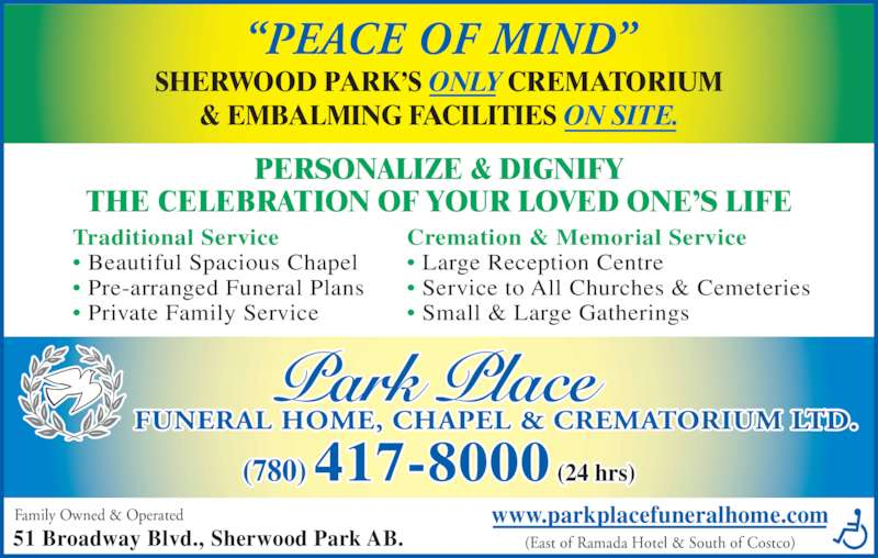 Park Place Funeral Home Chapel & Crematorium Ltd (780-417-8000) - Display Ad - (East of Ramada Hotel & South of Costco) ?PEACE OF MIND? Family Owned & Operated 51 Broadway Blvd., Sherwood Park AB. SHERWOOD PARK?S ONLY CREMATORIUM & EMBALMING FACILITIES ON SITE. PERSONALIZE & DIGNIFY THE CELEBRATION OF YOUR LOVED ONE?S LIFE Traditional Service ? Beautiful Spacious Chapel ? Pre-arranged Funeral Plans ? Private Family Service Cremation & Memorial Service ? Large Reception Centre ? Service to All Churches & Cemeteries ? Small & Large Gatherings www.parkplacefuneralhome.com FUNERAL HOME, CHAPEL & CREMATORIUM LTD. (780) 417-8000 (24 hrs)