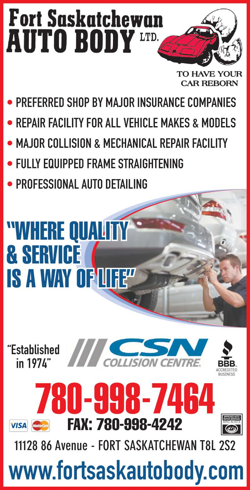 Fort Saskatchewan Auto Body Ltd (780-998-7464) - Display Ad - ? PREFERRED SHOP BY MAJOR INSURANCE COMPANIES ? REPAIR FACILITY FOR ALL VEHICLE MAKES & MODELS ? MAJOR COLLISION & MECHANICAL REPAIR FACILITY ? FULLY EQUIPPED FRAME STRAIGHTENING ? PROFESSIONAL AUTO DETAILING ?WHERE QUALITY & SERVICE IS A WAY OF LIFE? www.fortsaskautobody.com 780-998-7464 FAX: 780-998-4242 ?Established in 1974? 11128 86 Avenue - FORT SASKATCHEWAN T8L 2S2