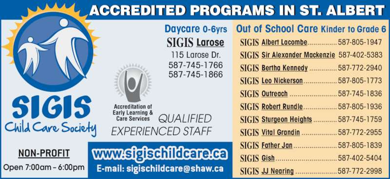 Sigis Child Care Society (780-459-1803) - Display Ad - Albert Lacombe...............587-805-1947 Sir Alexander Mackenzie 587-402-5383 Bertha Kennedy ..............587-772-2940 Leo Nickerson.................587-805-1773 Outreach ........................587-745-1836 Robert Rundle.................587-805-1936 Sturgeon Heights ............587-745-1759 Vital Grandin ..................587-772-2955 Father Jan ......................587-805-1839 Gish ...............................587-402-5404 JJ Nearing .....................587-772-2998 Out of School Care Kinder to Grade 6Daycare 0-6yrs Larose 115 Larose Dr. 587-745-1766 587-745-1866 Open 7:00am ? 6:00pm ACCREDITED PROGRAMS IN ST. ALBERT QUALIFIED EXPERIENCED STAFF