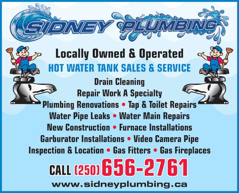 Sidney Plumbing Inc (250-656-2761) - Display Ad - www.sidneyplumbing.ca 656-2761CALL (250) Drain Cleaning Repair Work A Specialty Plumbing Renovations ? Tap & Toilet Repairs Water Pipe Leaks ? Water Main Repairs New Construction ? Furnace Installations Garburator Installations ? Video Camera Pipe Inspection & Location ? Gas Fitters ? Gas Fireplaces Locally Owned & Operated HOT WATER TANK SALES & SERVICE
