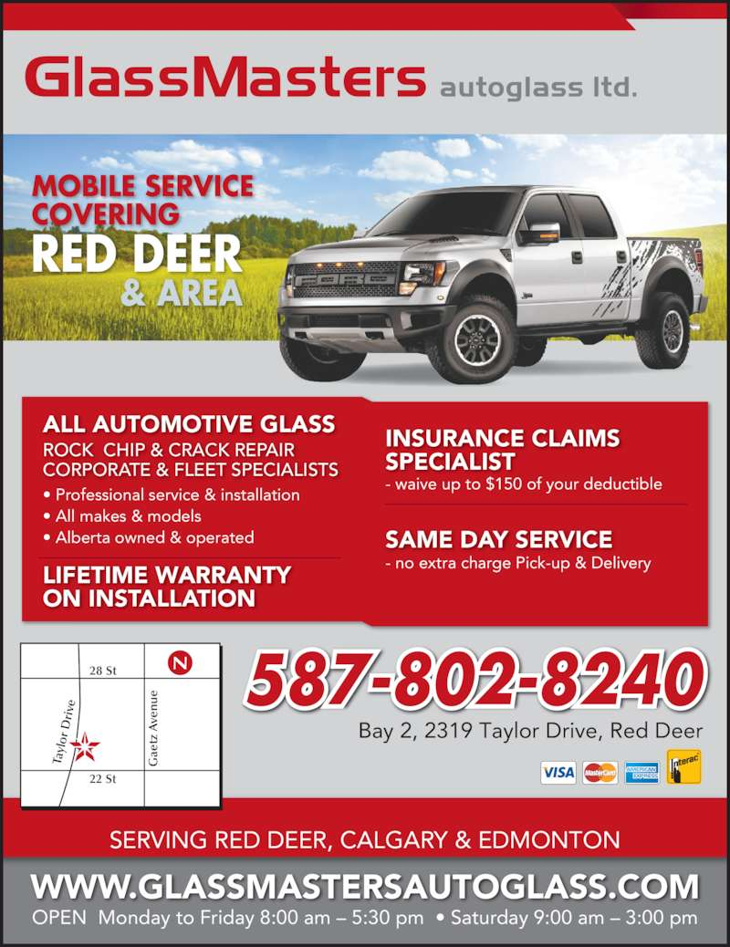 GlassMasters Autoglass Ltd (403-358-5432) - Display Ad - ? All makes & models ? Alberta owned & operated 587-802-8240 MOBILE SERVICE COVERING RED DEER & AREA WWW.GLASSMASTERSAUTOGLASS.COM OPEN  Monday to Friday 8:00 am ? 5:30 pm  ? Saturday 9:00 am ? 3:00 pm Bay 2, 2319 Taylor Drive, Red Deer SERVING RED DEER, CALGARY & EDMONTON Ta yl or  D ri ve ae tz SAME DAY SERVICE  A ve nu 22 St 28 St N - waive up to $150 of your deductible - no extra charge Pick-up & Delivery ? Professional service & installation CORPORATE & FLEET SPECIALISTS ROCK CHIP & CRACK REPAIR ALL AUTOMOTIVE GLASS LIFETIME WARRANTY ON INSTALLATION INSURANCE CLAIMS SPECIALIST