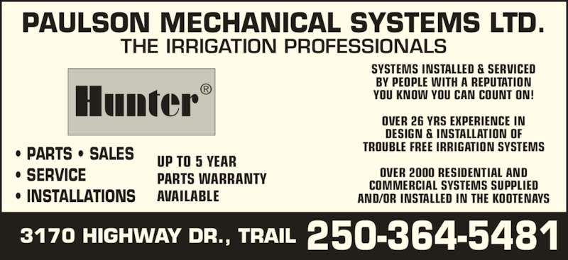 Paulson Mechanical Systems Ltd (250-368-9404) - Display Ad - SYSTEMS INSTALLED & SERVICED BY PEOPLE WITH A REPUTATION YOU KNOW YOU CAN COUNT ON! OVER 26 YRS EXPERIENCE IN DESIGN & INSTALLATION OF TROUBLE FREE IRRIGATION SYSTEMS OVER 2000 RESIDENTIAL AND COMMERCIAL SYSTEMS SUPPLIED AND/OR INSTALLED IN THE KOOTENAYS PARTS WARRANTY AVAILABLE 3170 HIGHWAY DR., TRAIL PAULSON MECHANICAL SYSTEMS LTD. ? PARTS ? SALES ? SERVICE ? INSTALLATIONS UP TO 5 YEAR THE IRRIGATION PROFESSIONALS 250-364-5481 Hunter?