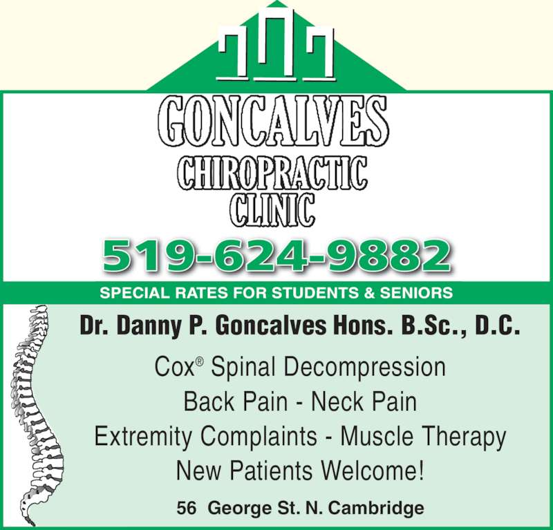 Goncalves Chiropractic Clinic (519-624-9882) - Display Ad - SPECIAL RATES FOR STUDENTS & SENIORS 519-624-9882 56  George St. N. Cambridge Dr. Danny P. Goncalves Hons. B.Sc., D.C. Cox? Spinal Decompression Back Pain - Neck Pain Extremity Complaints - Muscle Therapy New Patients Welcome!